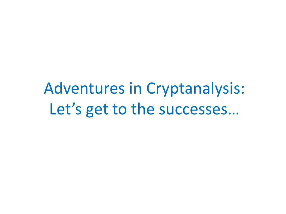 Adventures in Cryptanalysis: Let's get to the successes…