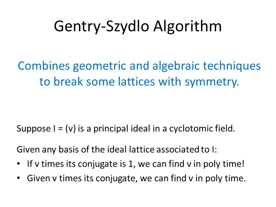 Gentry-Szydlo Algorithm Combines geometric and algebraic techniques to break some lattices with symmetry. Suppose I = (v) is a principal ideal in a cy