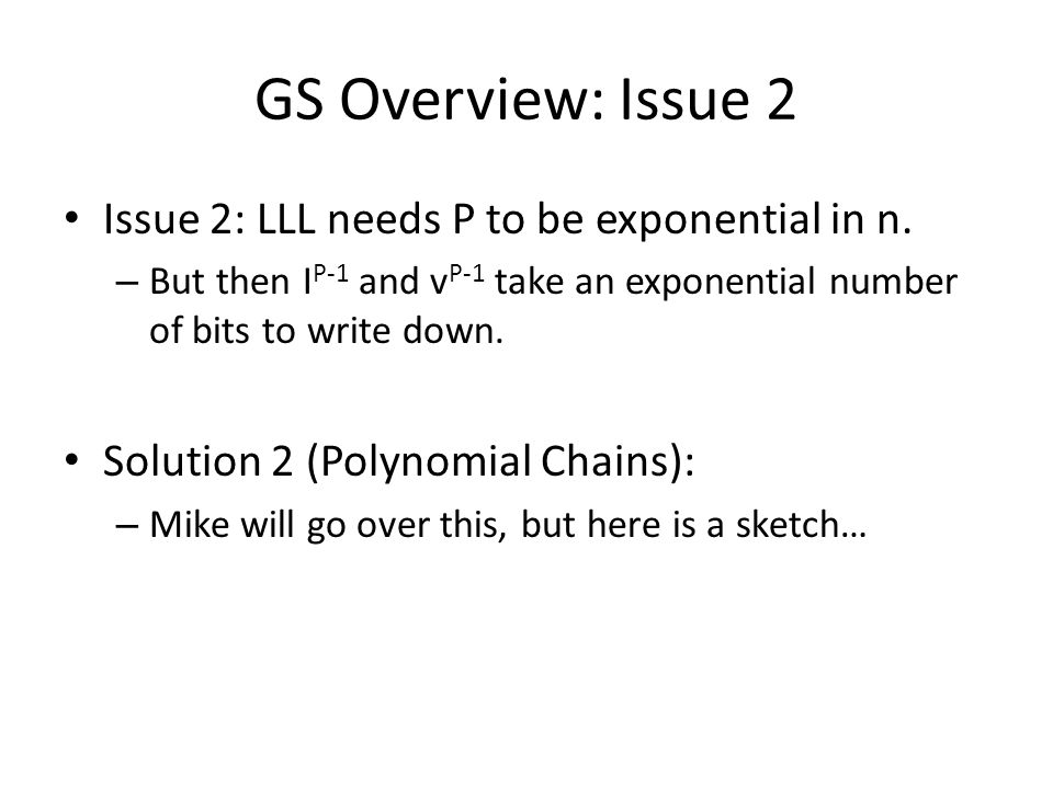 GS Overview: Issue 2 Issue 2: LLL needs P to be exponential in n. – But then I P-1 and v P-1 take an exponential number of bits to write down. Solutio