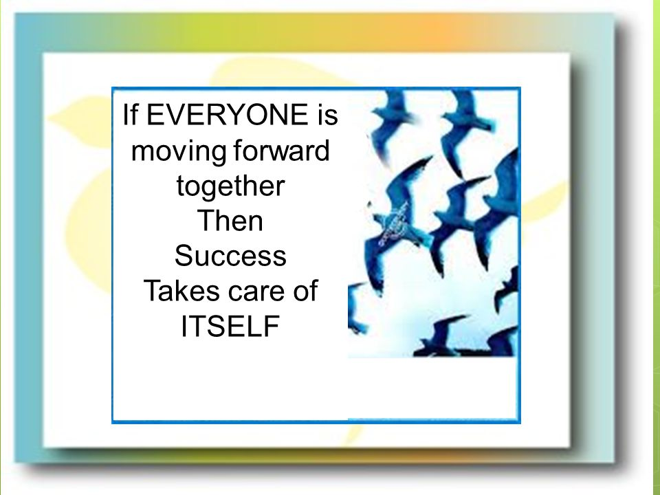 If EVERYONE is moving forward together Then Success Takes care of ITSELF