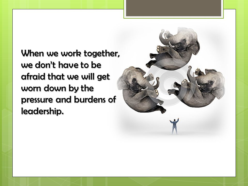 When we work together, we don't have to be afraid that we will get worn down by the pressure and burdens of leadership.