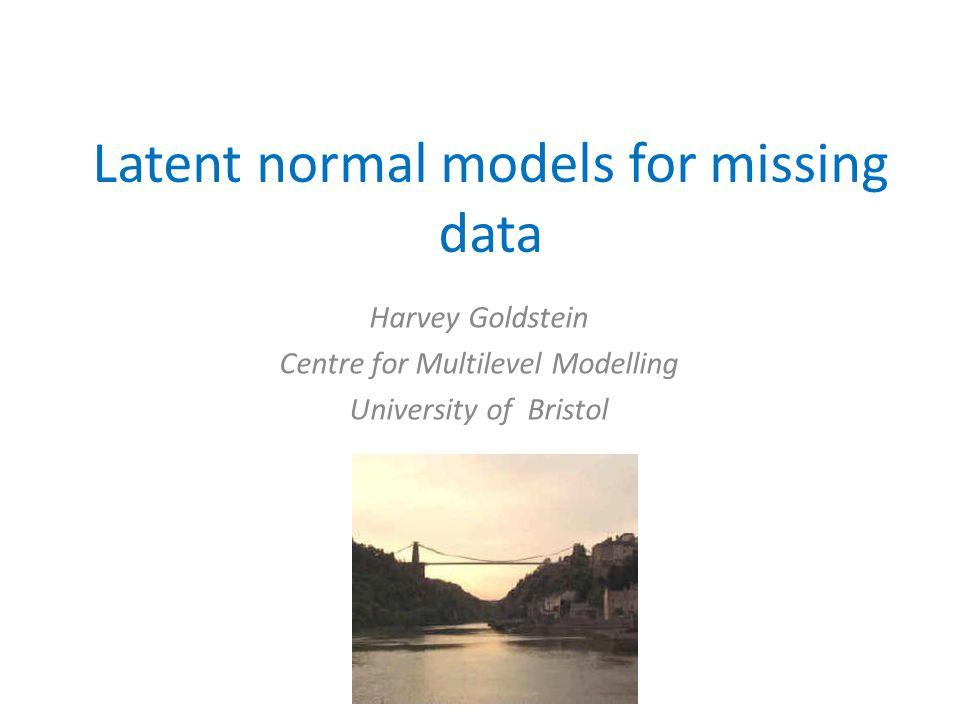 Latent normal models for missing data Harvey Goldstein Centre for Multilevel Modelling University of Bristol