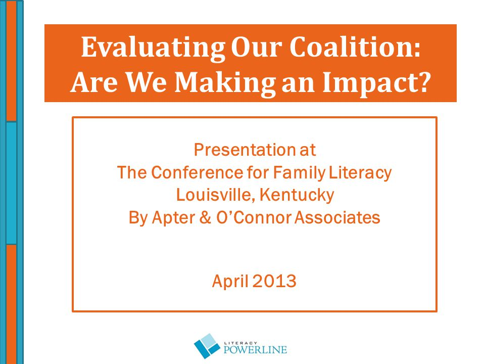 Presentation at The Conference for Family Literacy Louisville, Kentucky By Apter & O'Connor Associates April 2013 Evaluating Our Coalition: Are We Making an Impact