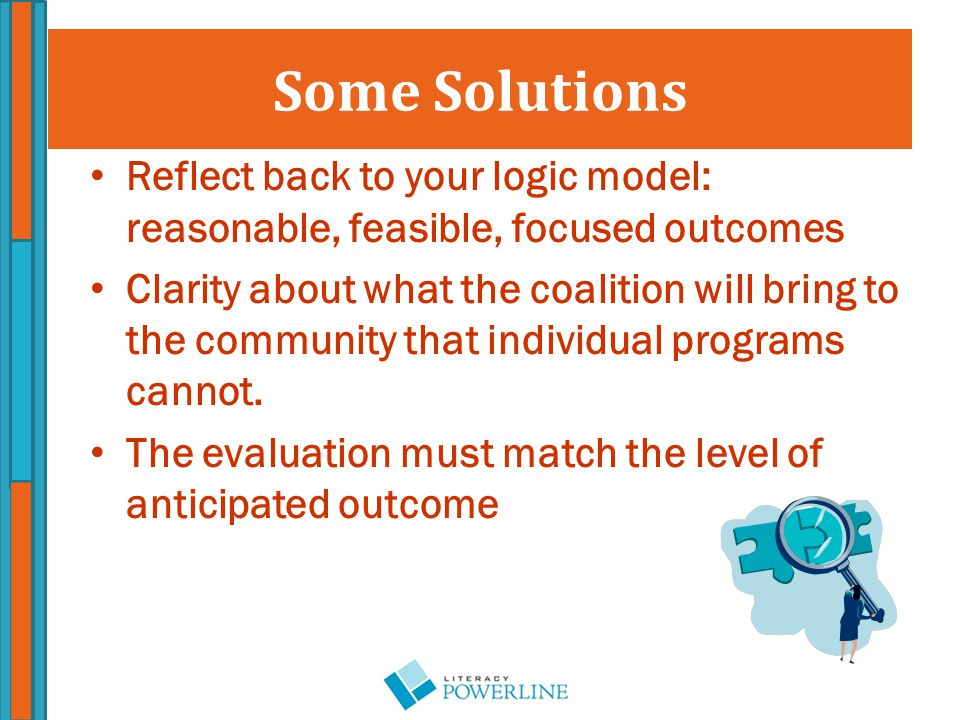 Some Solutions Reflect back to your logic model: reasonable, feasible, focused outcomes Clarity about what the coalition will bring to the community that individual programs cannot.