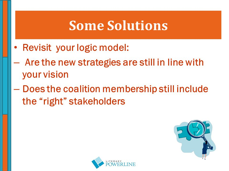Revisit your logic model: – Are the new strategies are still in line with your vision – Does the coalition membership still include the right stakeholders Some Solutions
