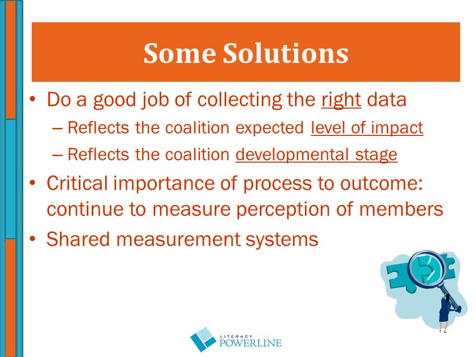 Do a good job of collecting the right data – Reflects the coalition expected level of impact – Reflects the coalition developmental stage Critical importance of process to outcome: continue to measure perception of members Shared measurement systems Some Solutions