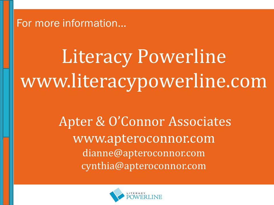 For more information… Literacy Powerline www.literacypowerline.com Apter & O'Connor Associates www.apteroconnor.com dianne@apteroconnor.com cynthia@apteroconnor.com
