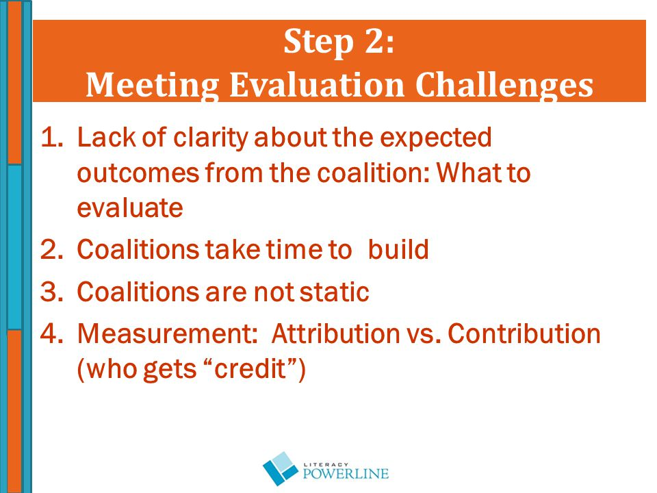 Step 2: Meeting Evaluation Challenges 1.Lack of clarity about the expected outcomes from the coalition: What to evaluate 2.Coalitions take time to build 3.Coalitions are not static 4.Measurement: Attribution vs.