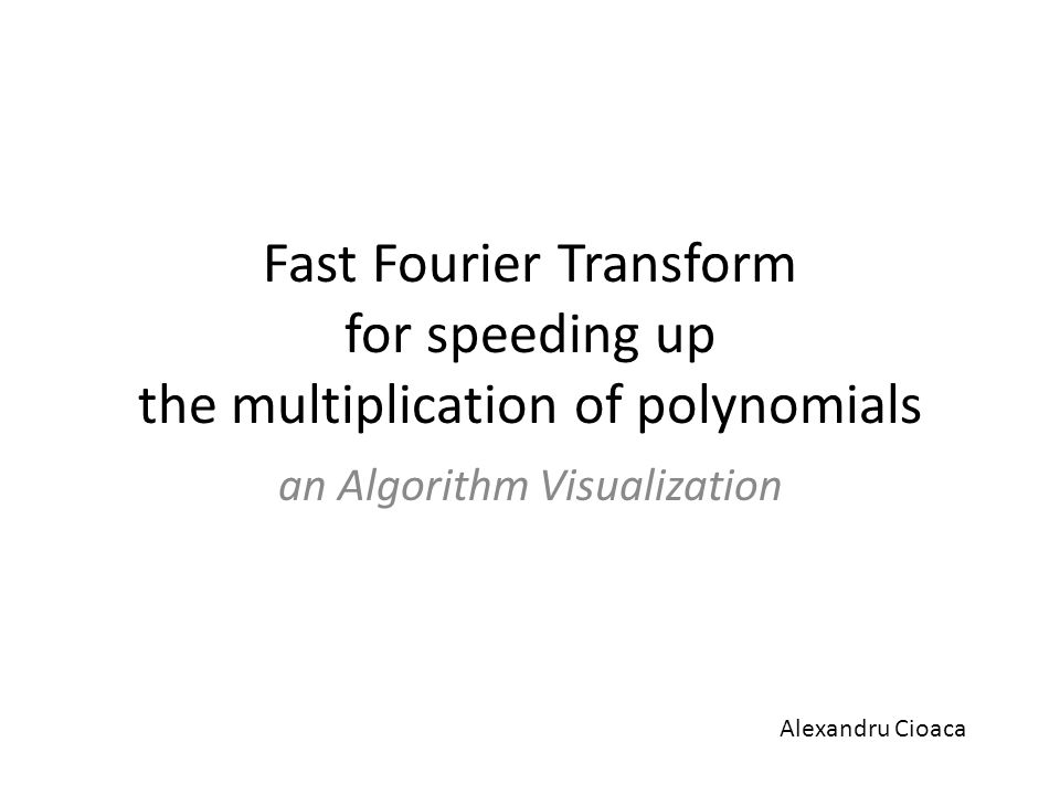 Fast Fourier Transform for speeding up the multiplication of polynomials an Algorithm Visualization Alexandru Cioaca