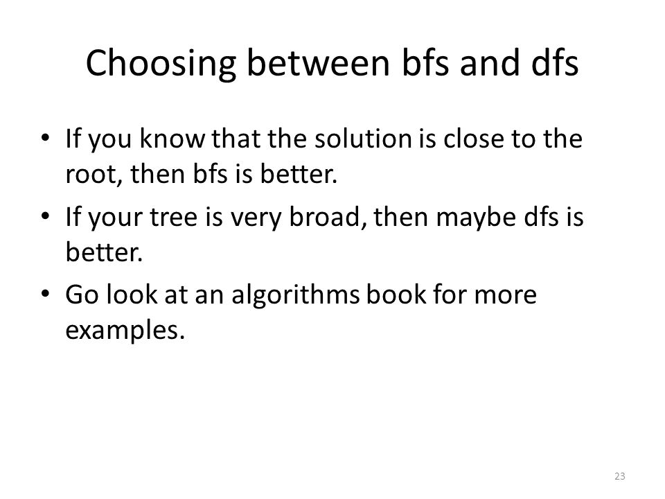 Choosing between bfs and dfs If you know that the solution is close to the root, then bfs is better.