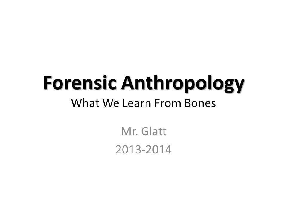Forensic Anthropology Forensic Anthropology What We Learn From Bones Mr. Glatt 2013-2014