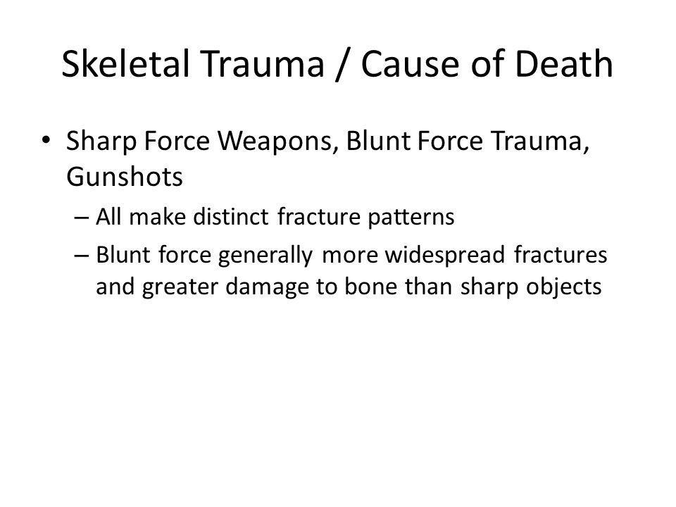 Skeletal Trauma / Cause of Death Sharp Force Weapons, Blunt Force Trauma, Gunshots – All make distinct fracture patterns – Blunt force generally more