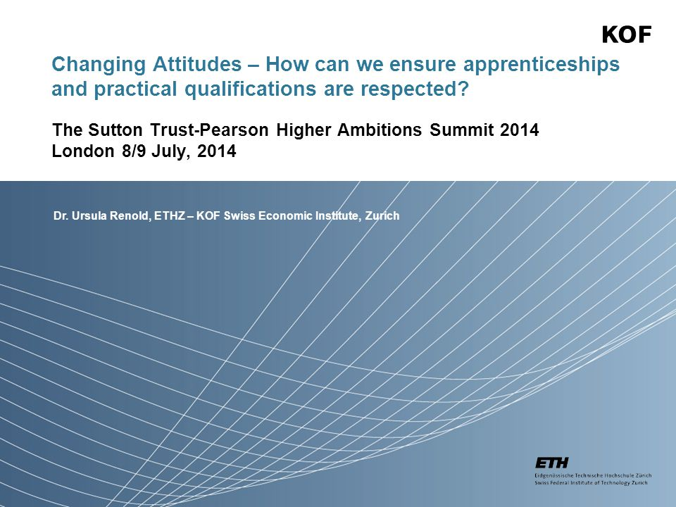 Dr. Ursula Renold, ETHZ – KOF Swiss Economic Institute, Zurich Changing Attitudes – How can we ensure apprenticeships and practical qualifications are