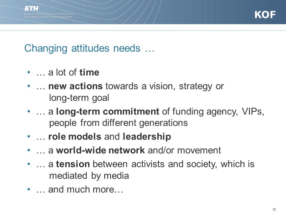 12 Changing attitudes needs … … a lot of time … new actions towards a vision, strategy or long-term goal … a long-term commitment of funding agency, VIPs, people from different generations … role models and leadership … a world-wide network and/or movement … a tension between activists and society, which is mediated by media … and much more…