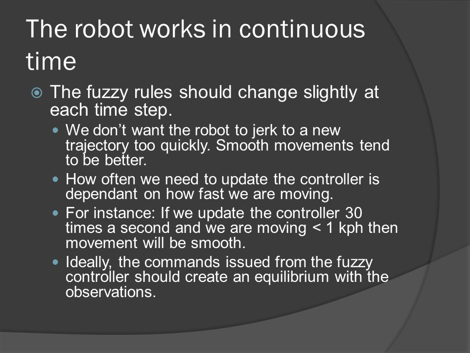 The robot works in continuous time  The fuzzy rules should change slightly at each time step.