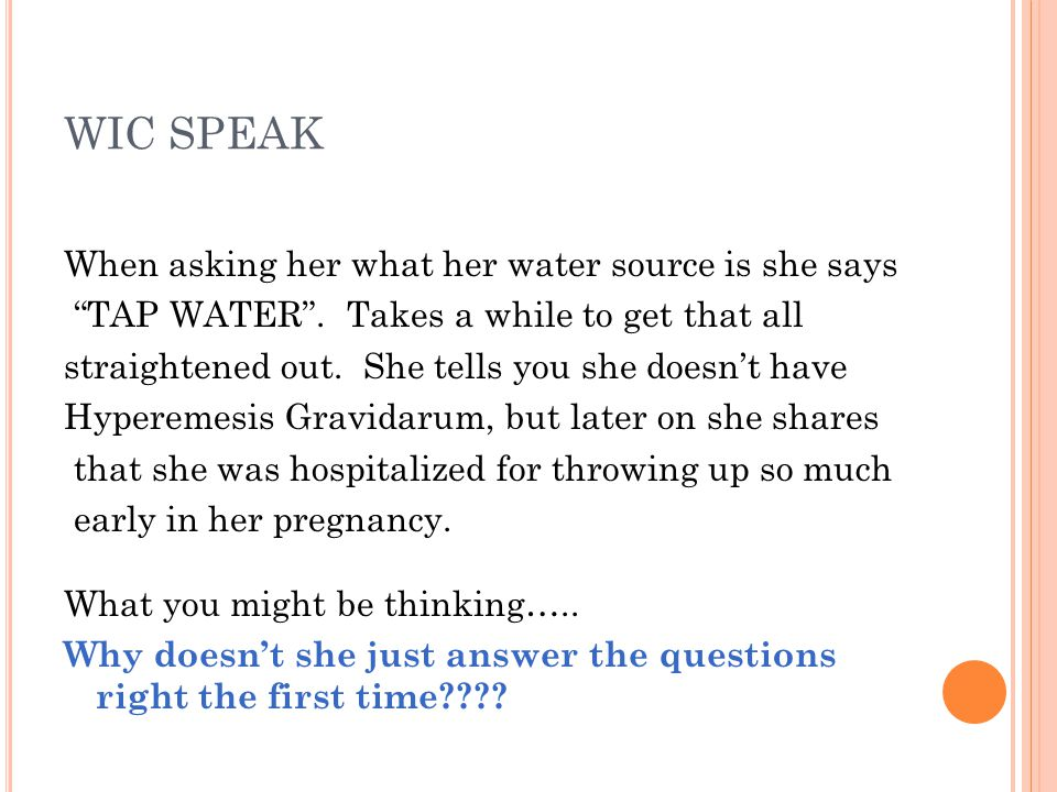 """WIC SPEAK When asking her what her water source is she says """"TAP WATER"""". Takes a while to get that all straightened out. She tells you she doesn't hav"""