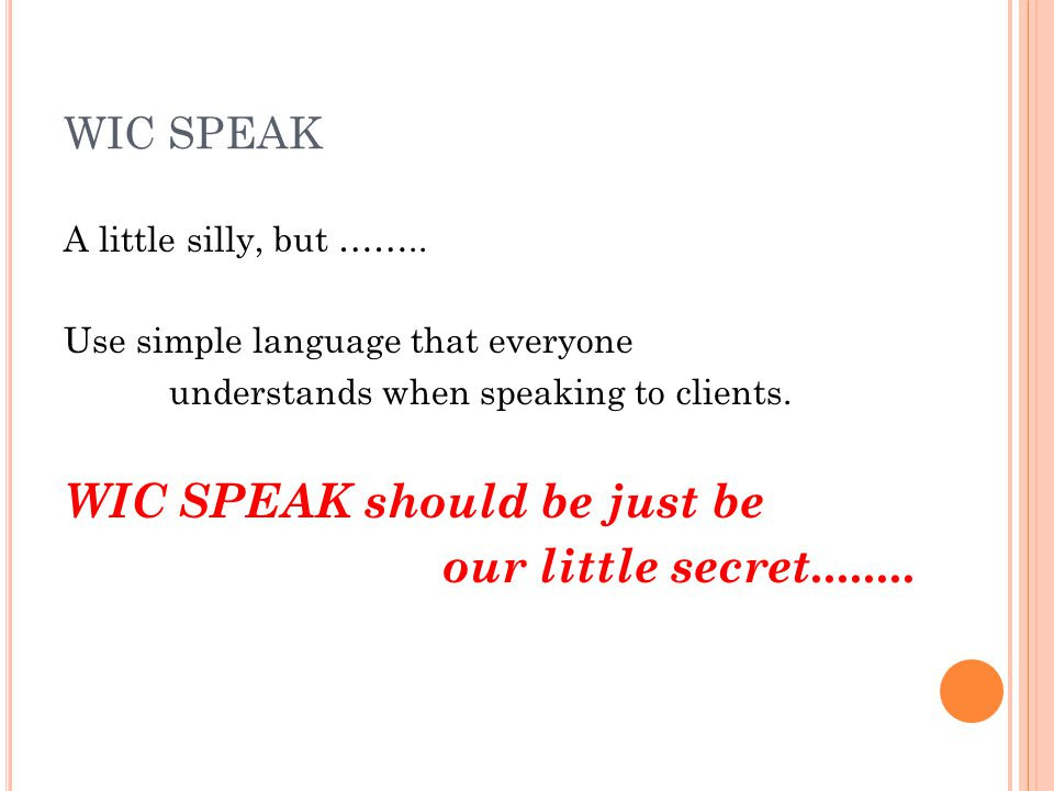 WIC SPEAK A little silly, but …….. Use simple language that everyone understands when speaking to clients. WIC SPEAK should be just be our little secr