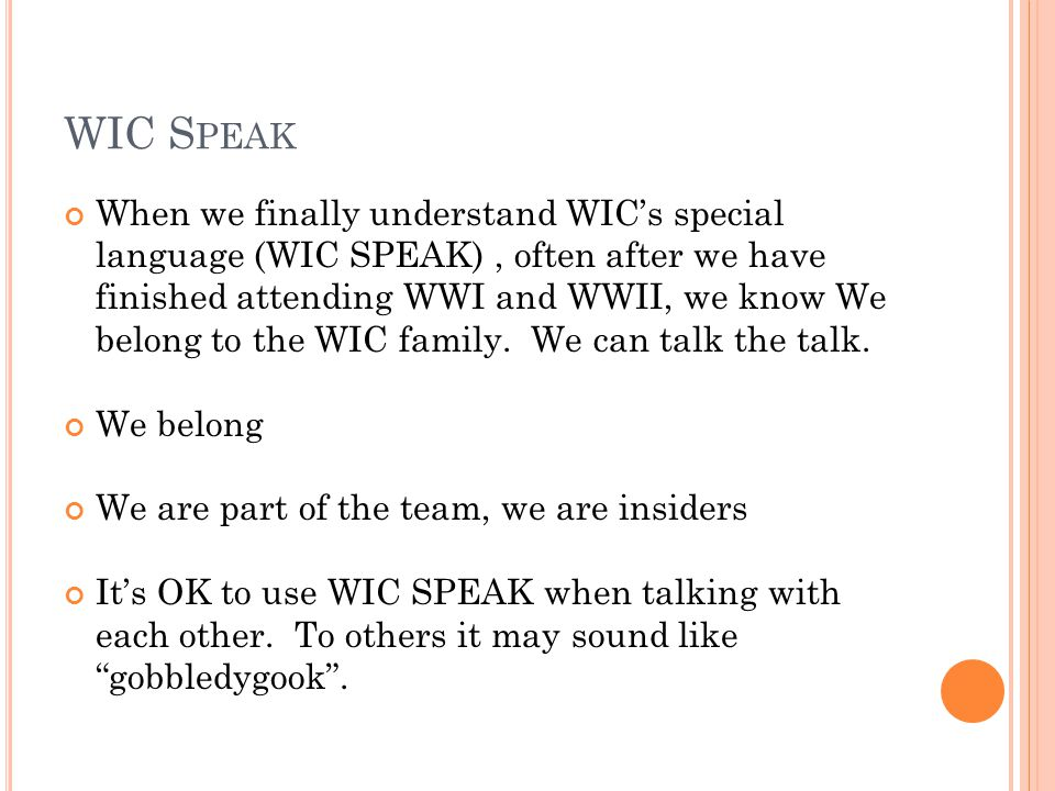 WIC S PEAK When we finally understand WIC's special language (WIC SPEAK), often after we have finished attending WWI and WWII, we know We belong to th
