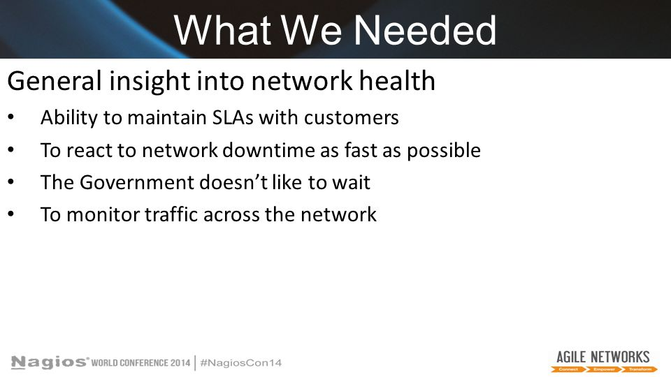 What We Needed General insight into network health Ability to maintain SLAs with customers To react to network downtime as fast as possible The Government doesn't like to wait To monitor traffic across the network