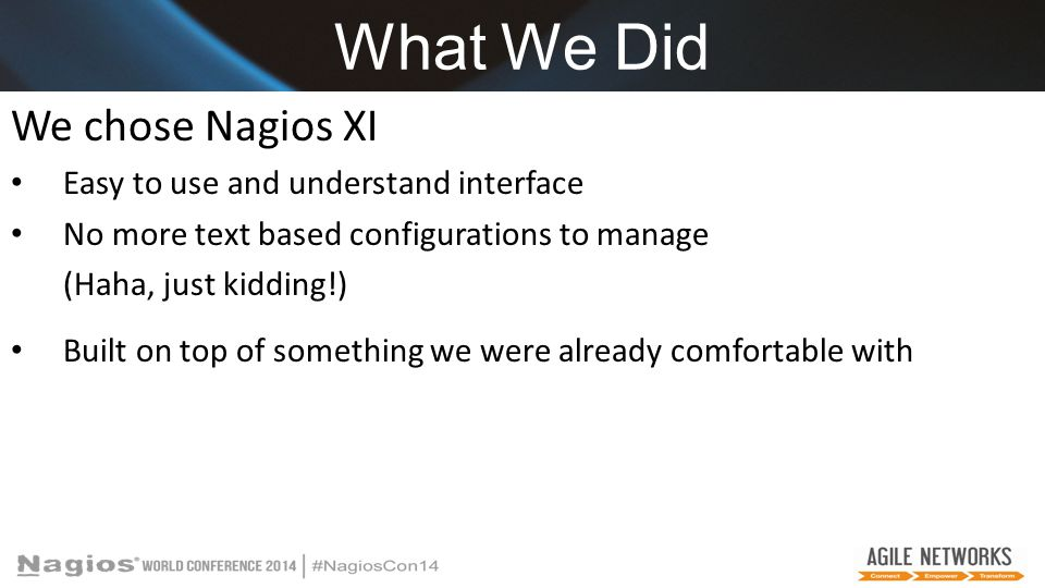 What We Did We chose Nagios XI Easy to use and understand interface No more text based configurations to manage (Haha, just kidding!) Built on top of something we were already comfortable with