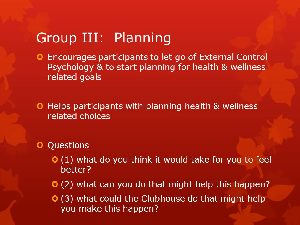 Group III: Planning  Encourages participants to let go of External Control Psychology & to start planning for health & wellness related goals  Helps