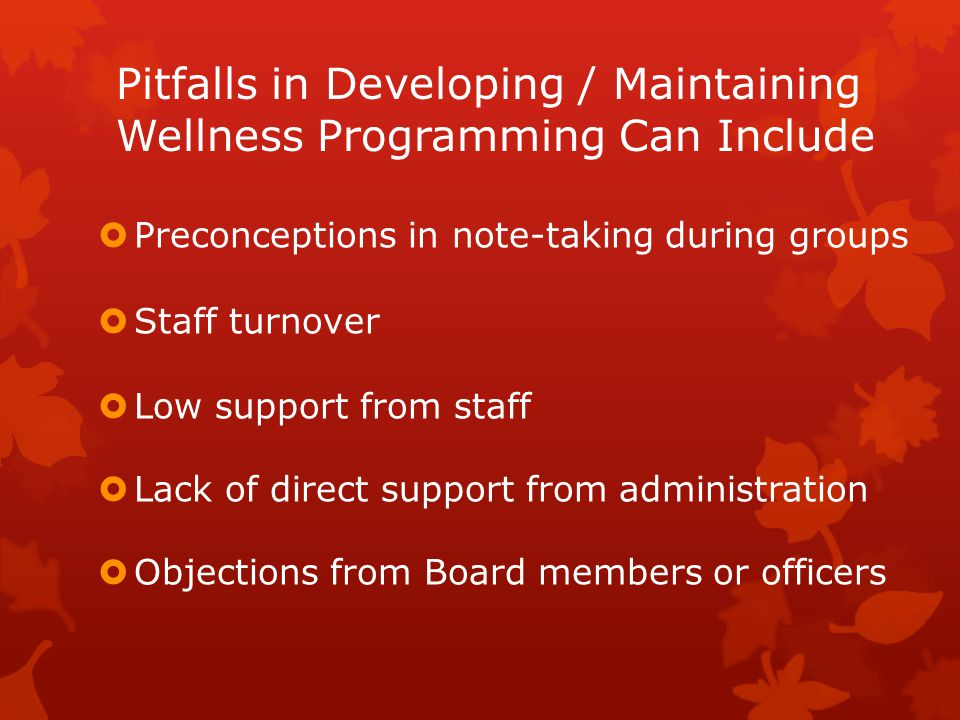Pitfalls in Developing / Maintaining Wellness Programming Can Include  Preconceptions in note-taking during groups  Staff turnover  Low support fro
