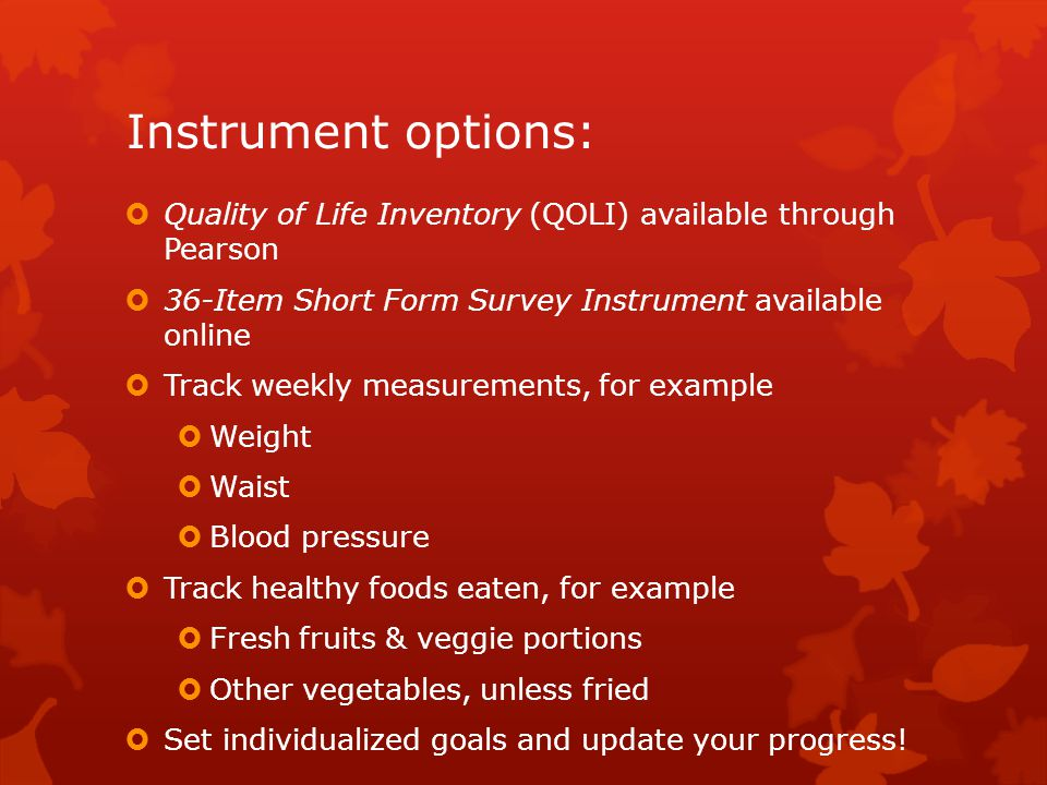 Instrument options:  Quality of Life Inventory (QOLI) available through Pearson  36-Item Short Form Survey Instrument available online  Track weekl