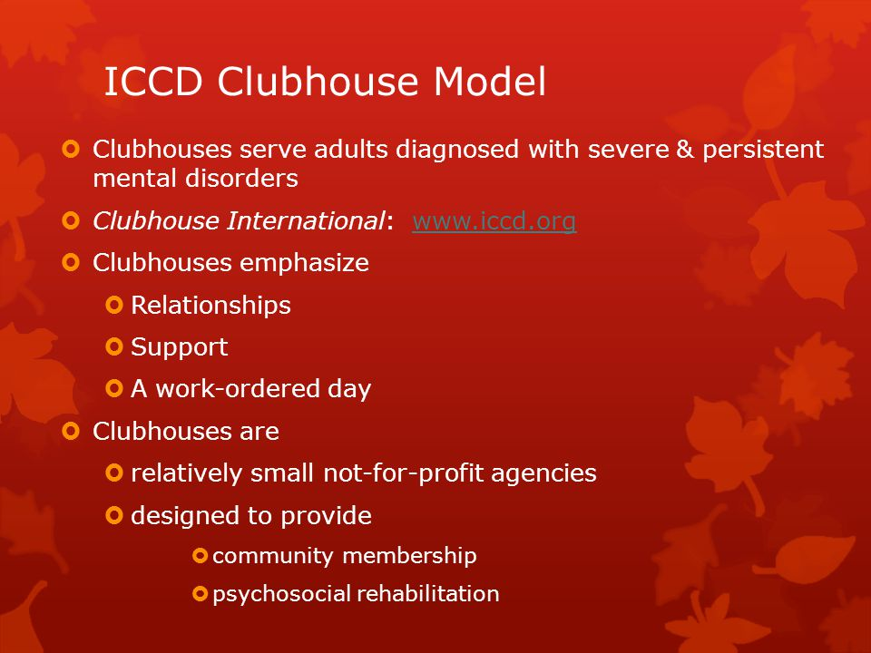 ICCD Clubhouse Model  Clubhouses serve adults diagnosed with severe & persistent mental disorders  Clubhouse International: www.iccd.orgwww.iccd.org
