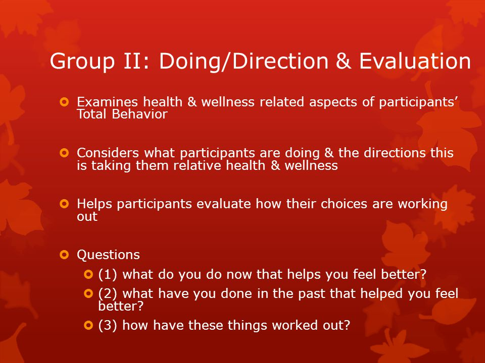 Group II: Doing/Direction & Evaluation  Examines health & wellness related aspects of participants' Total Behavior  Considers what participants are