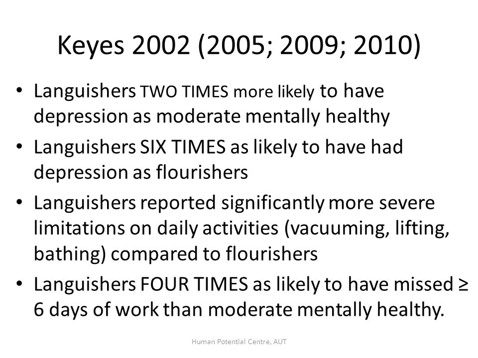 Keyes Emotional wellbeing: Positive emotion (30 days) Life satisfaction Psychological wellbeing (Ryff, 1989): Self acceptance Positive relationships Personal growth Purpose in life Environmental mastery Autonomy Social wellbeing: Social acceptance Social actualisation Social contribution Social coherence Social integration Huppert& So (ESS) Positive emotion Positive functioning: Engagement Positive relationships Meaning Competence Positive characteristics: Emotional stability Vitality Optimism Resilience Self esteem Seligman (PERMA) Positive emotions Engagement Relationships Meaning Accomplishment Diener et al.