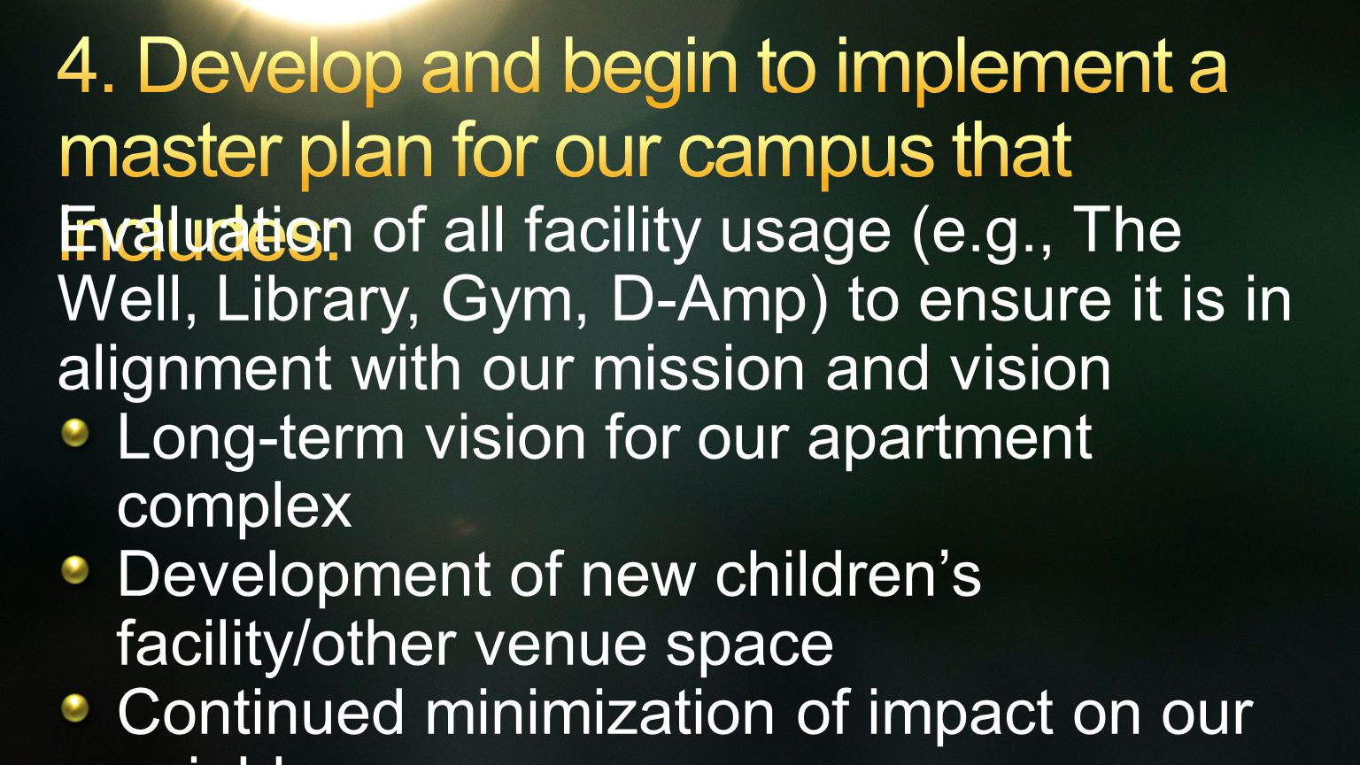Evaluation of all facility usage (e.g., The Well, Library, Gym, D-Amp) to ensure it is in alignment with our mission and vision Long-term vision for our apartment complex Development of new children's facility/other venue space Continued minimization of impact on our neighbors