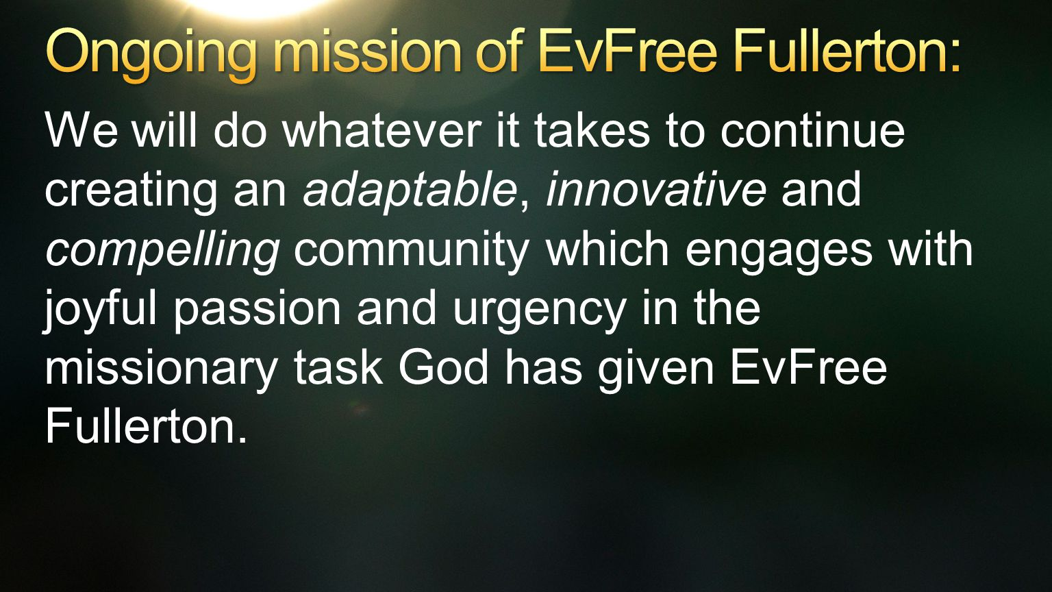 We will do whatever it takes to continue creating an adaptable, innovative and compelling community which engages with joyful passion and urgency in the missionary task God has given EvFree Fullerton.