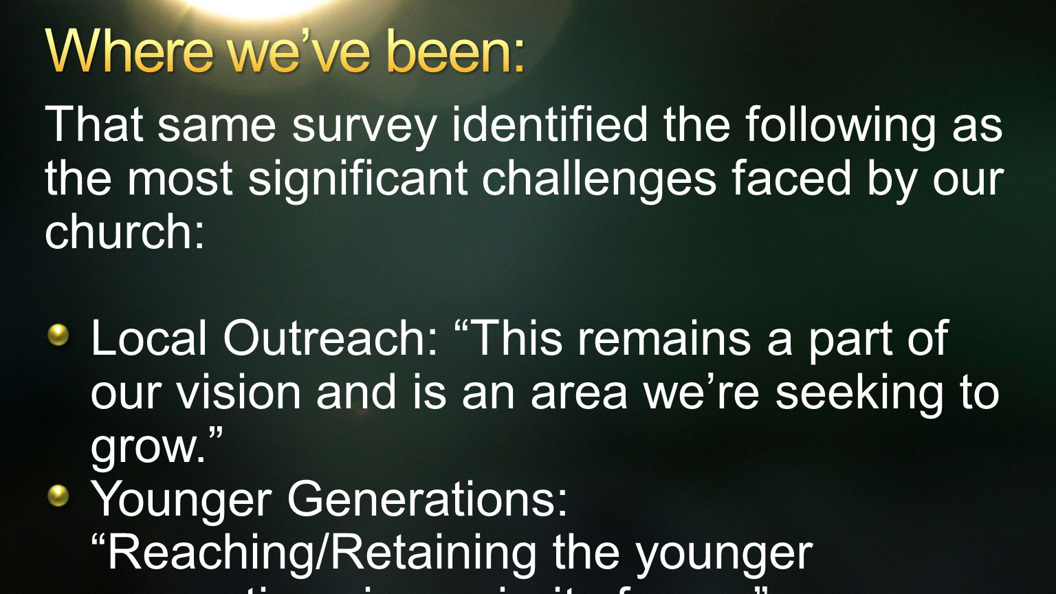 That same survey identified the following as the most significant challenges faced by our church: Local Outreach: This remains a part of our vision and is an area we're seeking to grow. Younger Generations: Reaching/Retaining the younger generations is a priority for us.