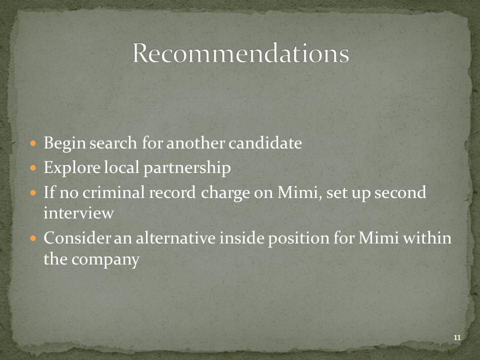 Begin search for another candidate Explore local partnership If no criminal record charge on Mimi, set up second interview Consider an alternative inside position for Mimi within the company 11