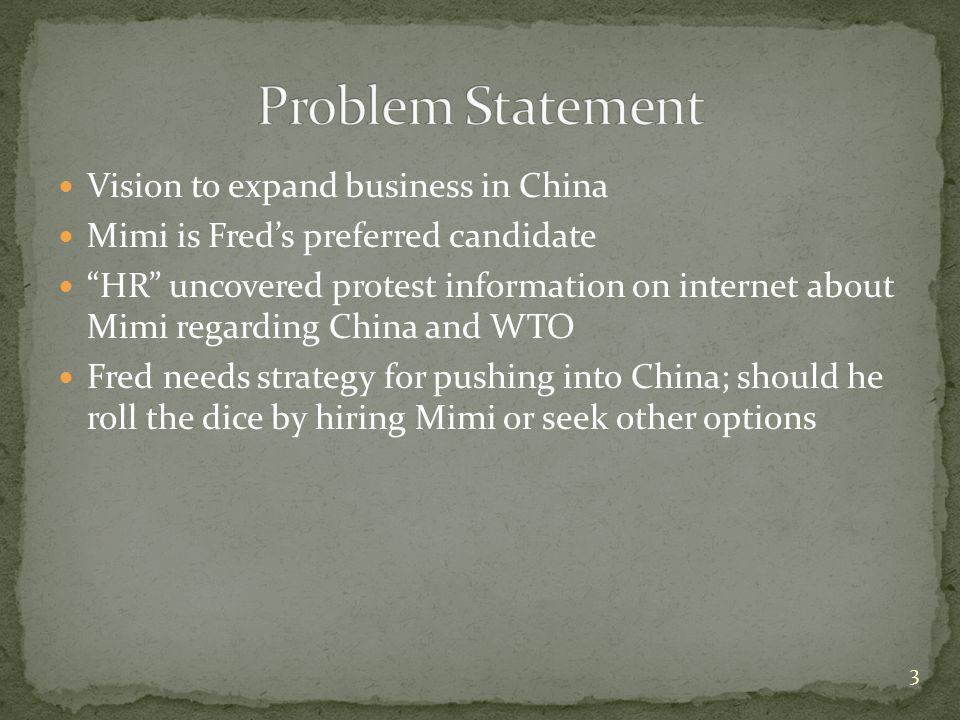 Vision to expand business in China Mimi is Fred's preferred candidate HR uncovered protest information on internet about Mimi regarding China and WTO Fred needs strategy for pushing into China; should he roll the dice by hiring Mimi or seek other options 3