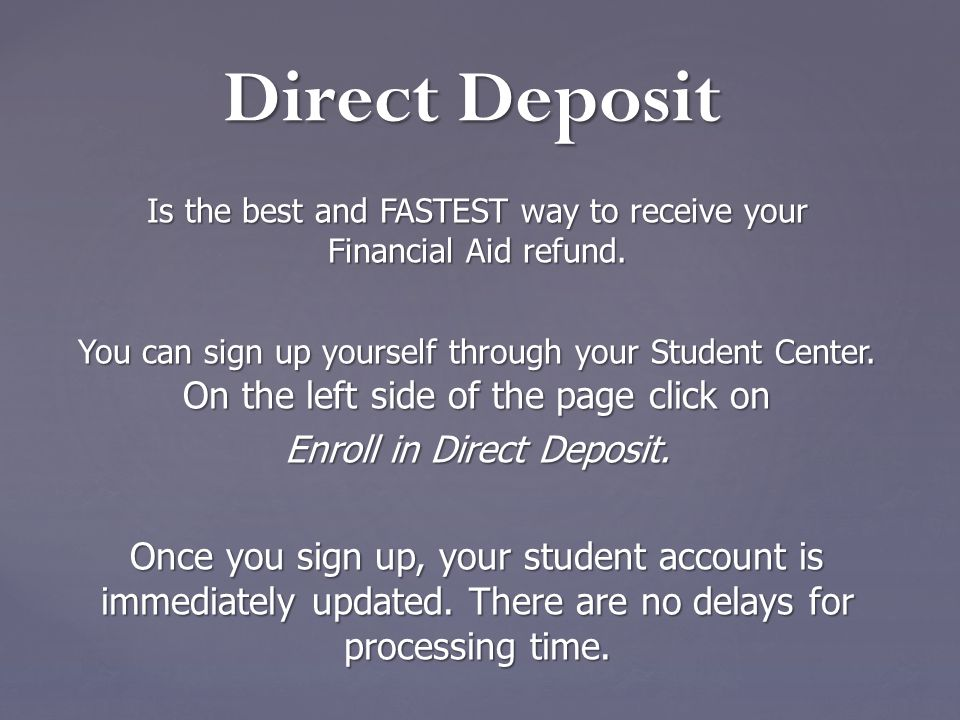 Is the best and FASTEST way to receive your Financial Aid refund. You can sign up yourself through your Student Center. On the left side of the page c