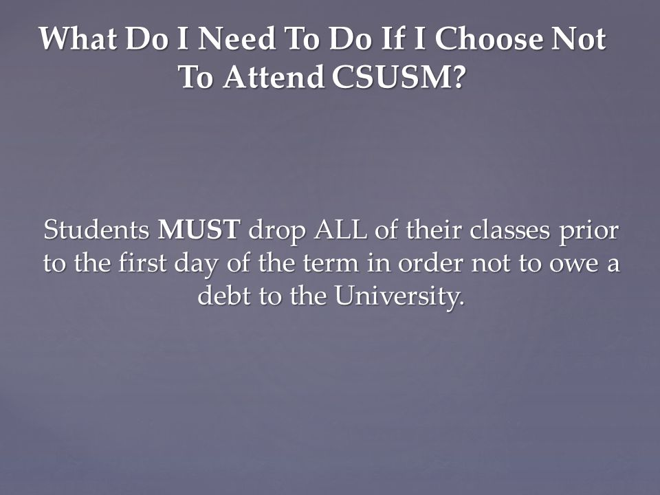 Students MUST drop ALL of their classes prior to the first day of the term in order not to owe a debt to the University.