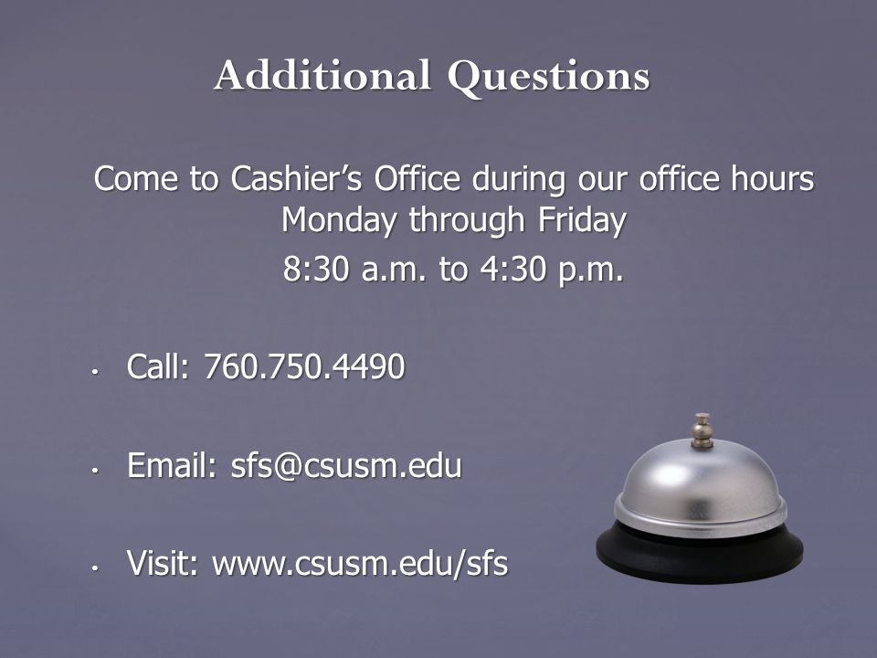 Come to Cashier's Office during our office hours Monday through Friday 8:30 a.m.