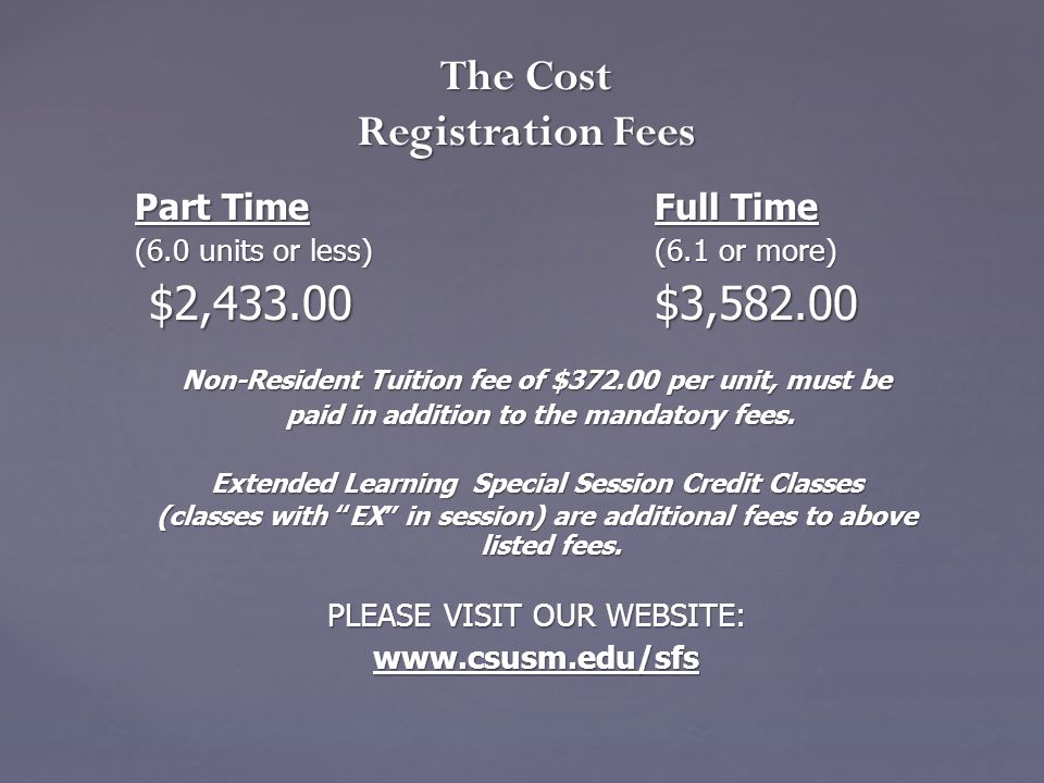 The Cost Registration Fees Part Time Full Time (6.0 units or less) (6.1 or more) $2,433.00 $3,582.00 $2,433.00 $3,582.00 Non-Resident Tuition fee of $372.00 per unit, must be paid in addition to the mandatory fees.