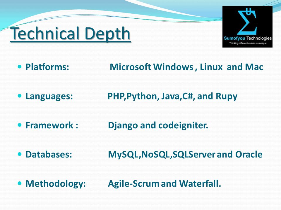 Technical Depth Platforms: Microsoft Windows, Linux and Mac Languages: PHP,Python, Java,C#, and Rupy Framework : Django and codeigniter.