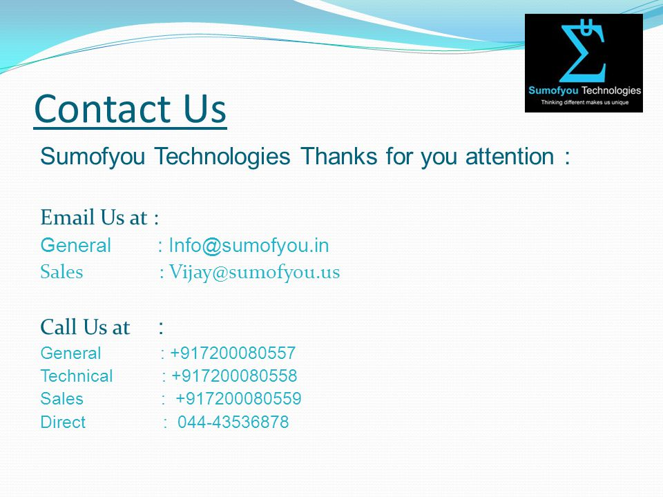 Contact Us Sumofyou Technologies Thanks for you attention : Email Us at : General : Info@sumofyou.in Sales : Vijay@sumofyou.us Call Us at : General : +917200080557 Technical : +917200080558 Sales : +917200080559 Direct : 044-43536878