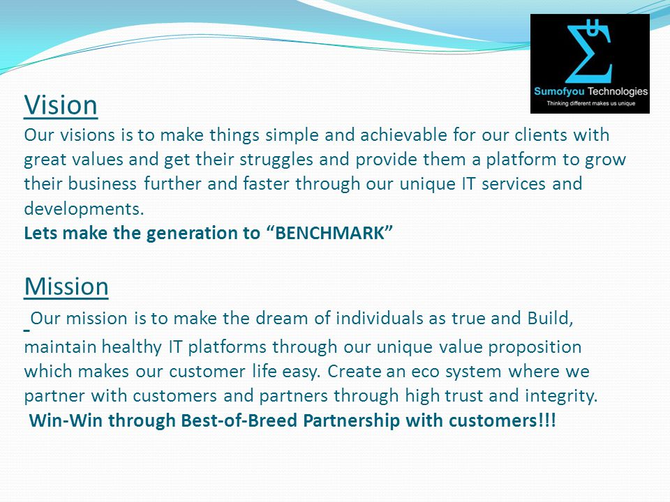 Vision Our visions is to make things simple and achievable for our clients with great values and get their struggles and provide them a platform to grow their business further and faster through our unique IT services and developments.