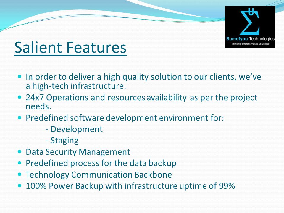 Salient Features In order to deliver a high quality solution to our clients, we've a high-tech infrastructure.
