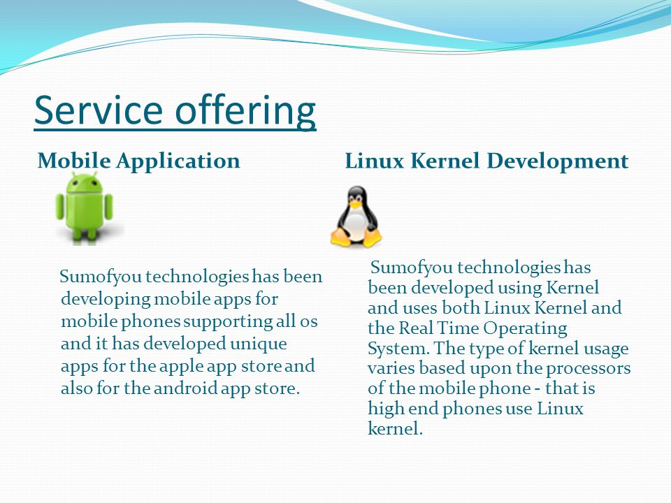 Service offering Mobile Application Linux Kernel Development Sumofyou technologies has been developing mobile apps for mobile phones supporting all os and it has developed unique apps for the apple app store and also for the android app store.