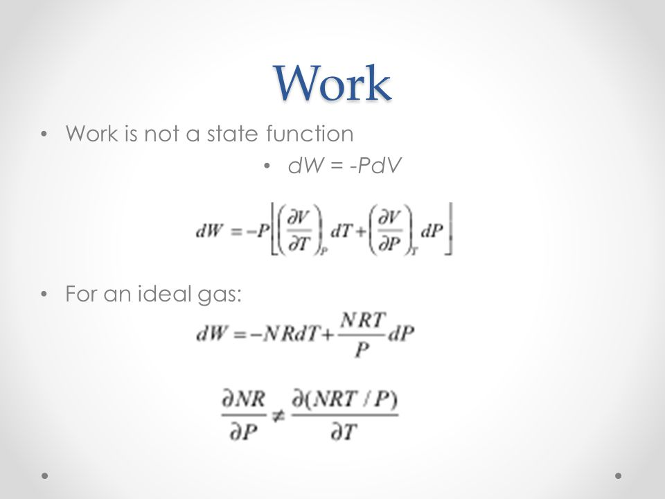 Work Work is not a state function dW = -PdV For an ideal gas: