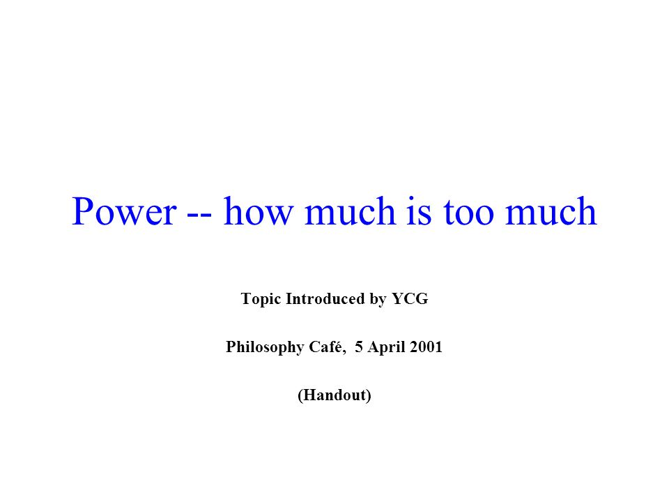 Power -- how much is too much Topic Introduced by YCG Philosophy Café, 5 April 2001 (Handout)