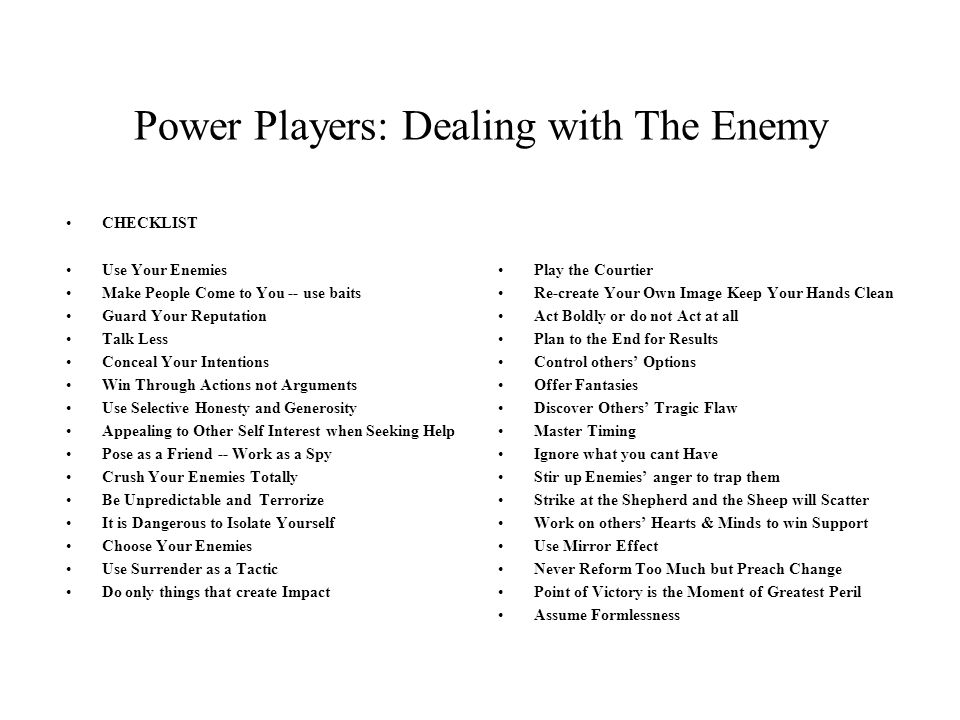 Power Players: Dealing with The Enemy CHECKLIST Use Your Enemies Make People Come to You -- use baits Guard Your Reputation Talk Less Conceal Your Intentions Win Through Actions not Arguments Use Selective Honesty and Generosity Appealing to Other Self Interest when Seeking Help Pose as a Friend -- Work as a Spy Crush Your Enemies Totally Be Unpredictable and Terrorize It is Dangerous to Isolate Yourself Choose Your Enemies Use Surrender as a Tactic Do only things that create Impact Play the Courtier Re-create Your Own Image Keep Your Hands Clean Act Boldly or do not Act at all Plan to the End for Results Control others' Options Offer Fantasies Discover Others' Tragic Flaw Master Timing Ignore what you cant Have Stir up Enemies' anger to trap them Strike at the Shepherd and the Sheep will Scatter Work on others' Hearts & Minds to win Support Use Mirror Effect Never Reform Too Much but Preach Change Point of Victory is the Moment of Greatest Peril Assume Formlessness