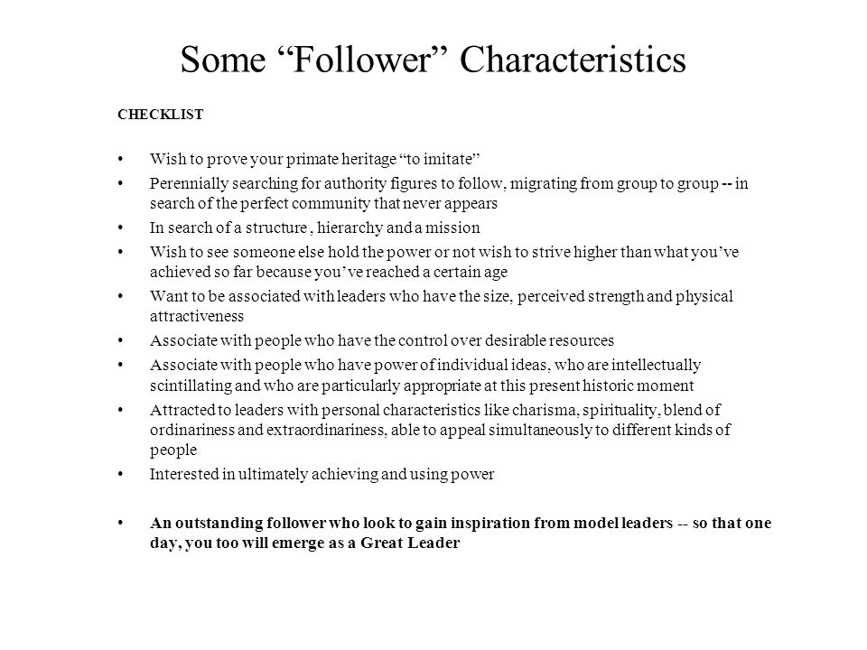 Some Follower Characteristics CHECKLIST Wish to prove your primate heritage to imitate Perennially searching for authority figures to follow, migrating from group to group -- in search of the perfect community that never appears In search of a structure, hierarchy and a mission Wish to see someone else hold the power or not wish to strive higher than what you've achieved so far because you've reached a certain age Want to be associated with leaders who have the size, perceived strength and physical attractiveness Associate with people who have the control over desirable resources Associate with people who have power of individual ideas, who are intellectually scintillating and who are particularly appropriate at this present historic moment Attracted to leaders with personal characteristics like charisma, spirituality, blend of ordinariness and extraordinariness, able to appeal simultaneously to different kinds of people Interested in ultimately achieving and using power An outstanding follower who look to gain inspiration from model leaders -- so that one day, you too will emerge as a Great Leader