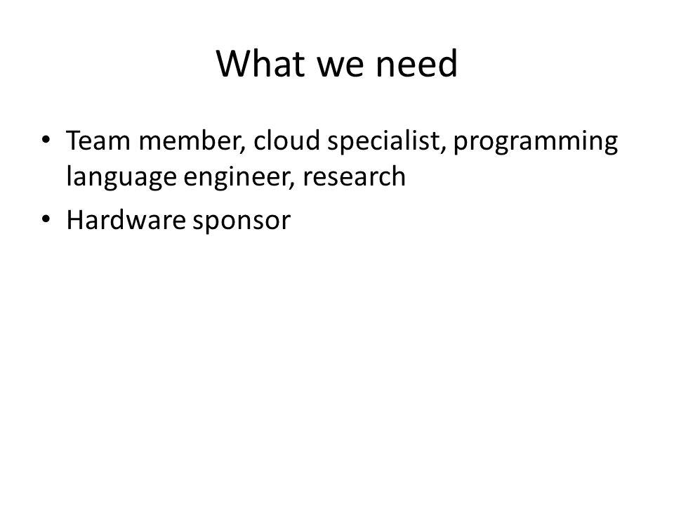What we need Team member, cloud specialist, programming language engineer, research Hardware sponsor