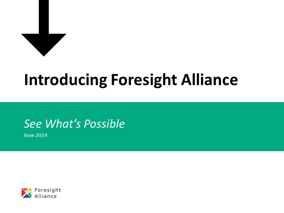 Introducing Foresight Alliance See What's Possible June 2014